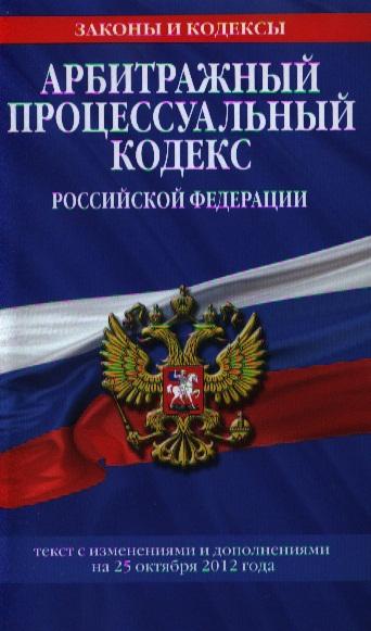 Арбитражный процессуальный кодекс Российской Федерации. Текст с изменениями и дополнениями на 25 октября 2012 года