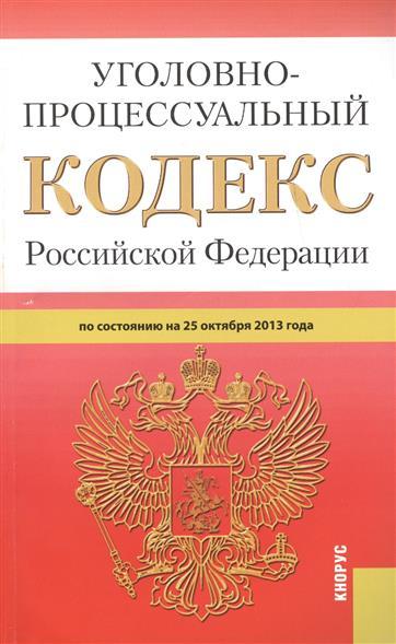 Уголовно-процессуальный кодекс Российской Федерации. По состоянию на 25 октября 2013г.