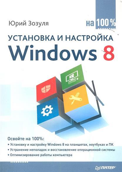 Зозуля Ю. Установка и настройка Windows 8 на 100 % александр ватаманюк установка настройка и восстановление windows 7 на 100%