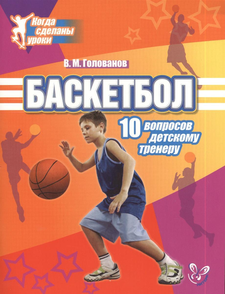 Голованов В. Баскетбол. 10 вопросов детскому тренеру