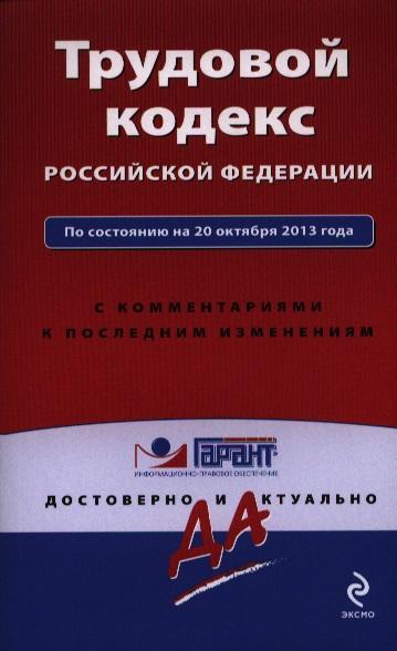 Трудовой кодекс Российской Федерации по состоянию на 20 октября 2013 года с комментариями к последним изменениям