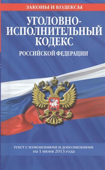 Уголовно-исполнительный кодекс Российской Федерации. Текст с изменениями и дополнениями на 1 июня 2013 года