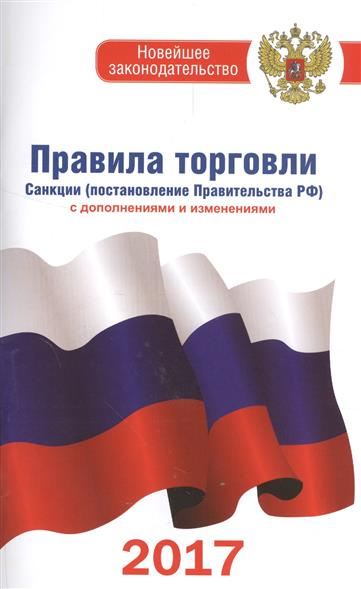 Правила торговли: Санкции (постановление Правительства РФ). По состоянию на 2017 год с дополнениями и изменениями