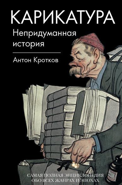 Карикатура. Непридуманная история. Самая полная энциклопедия обо всех жанрах и эпохах