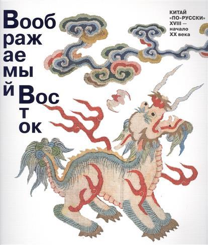Соснина О. (сост.) Воображаемый Восток. Китай по русски. XVIII - начало XX века