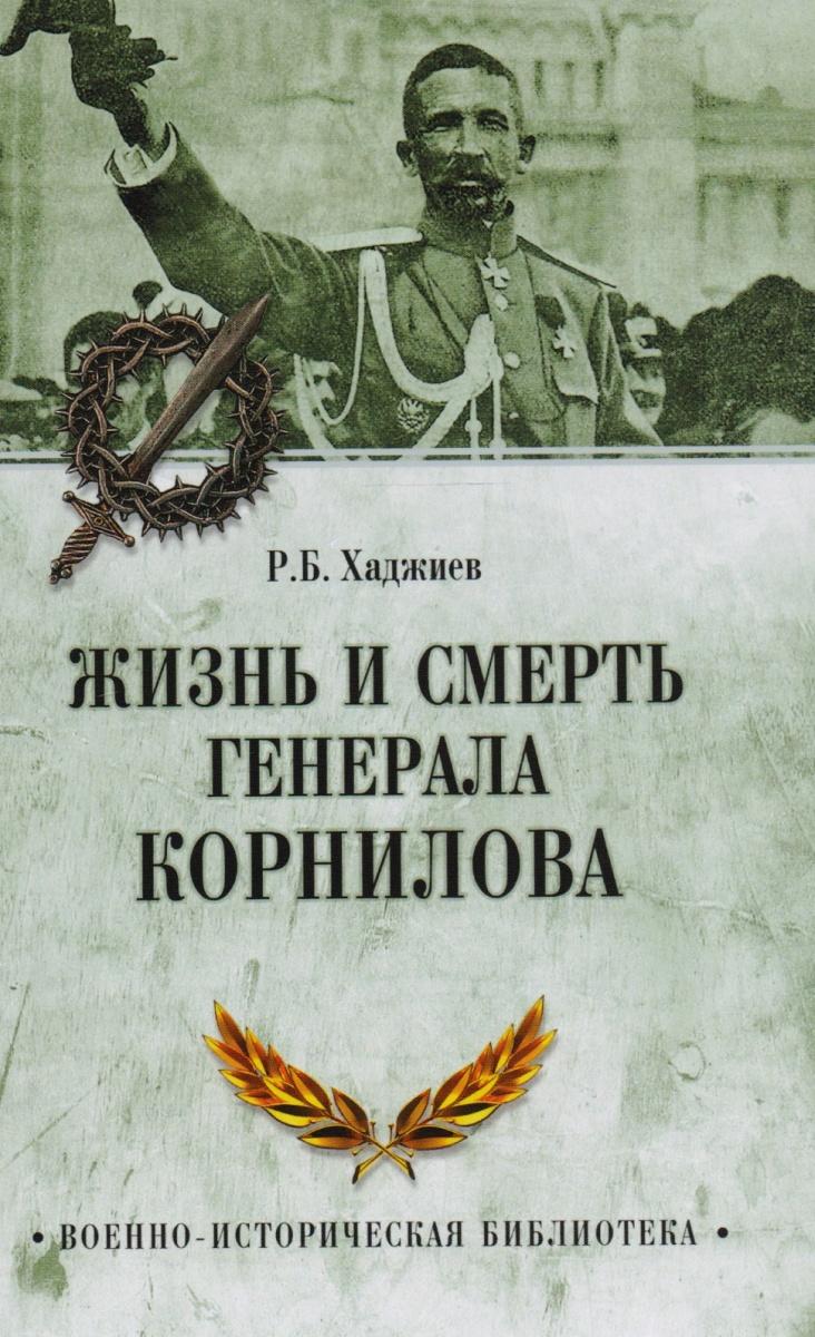 Хаджиев Р. Жизнь и смерть генерала Корнилова жизнь смерть и освобождение