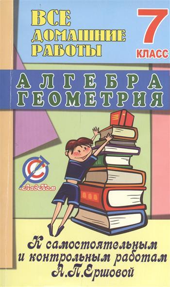 Все домашние работы к самостоятельным и контрольным работам А.П. Ершовой по алгебре и геометрии. 7 класс
