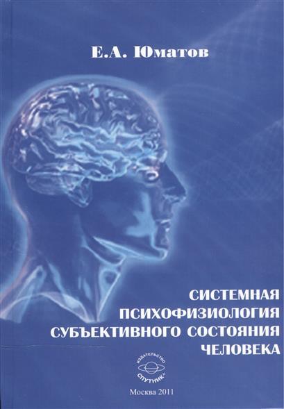 Юматов Е. Системная психофизиология субъективного состояния человека. Монография е е ляксо а д ноздрачев психофизиология
