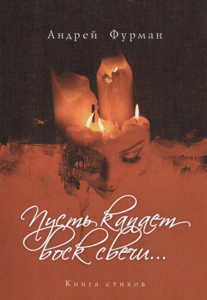 Фурман А. Пусть капает воск всечи… Книга стихов андрей фурман пусть капает воск свечи… книга стихов