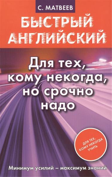 Матвеев С. Быстрый английский. Для тех, кому некогда, но срочно надо быстрый английский для всех кому срочно надо издательство аст