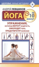 Йога за 10 минут. Упражнения, которые вернут бодрость, омолодят тело, предотвратят болезни!