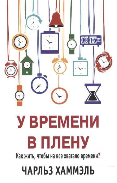 У времени в плену. Как жить, чтобы на все хватало времени?