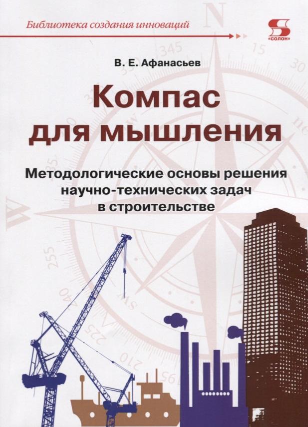 Афанасьев В. Компас для мышления. Методологические основы решения научно-технических задач в строительстве