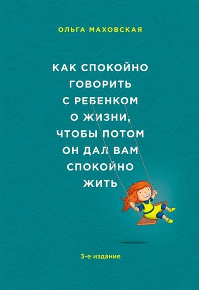 Маховская О. Как спокойно говорить с ребенком о жизни, чтобы потом он дал вам спокойно жить. 3-е издание