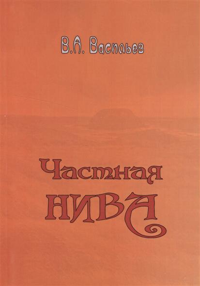 Васильев В. Частная Нива ISBN: 9785905986871 борис васильев васильев б с с в 7 томах