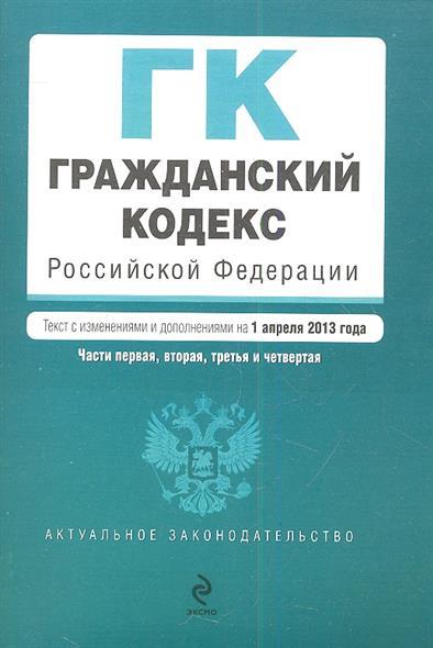 Гражданский кодекс Российской Федерации. Части первая, вторая, третья и четвертая. Текст с изменениями и дополнениями на 1 апреля 2013 год
