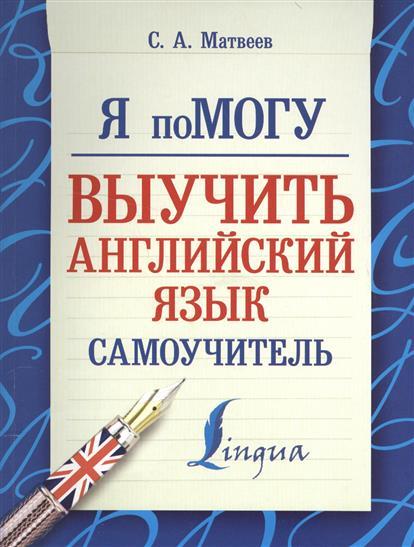 Матвеев С. Я помогу выучить английский язык. Самоучитель ISBN: 9785170907397 матвеев с новейший самоучитель английский язык