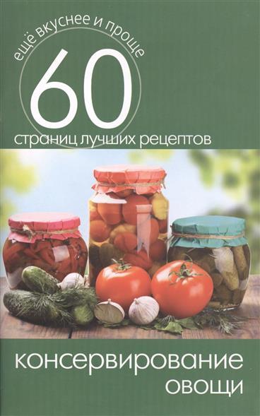 Консервирование. Овощи. 60 страниц лучших рецептов