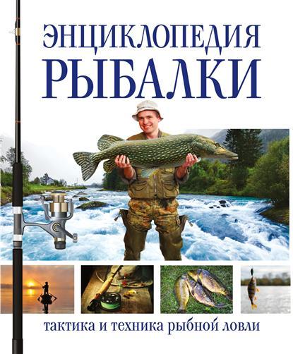 Энциклопедия рыбалки: тактика и техника рыбной ловли