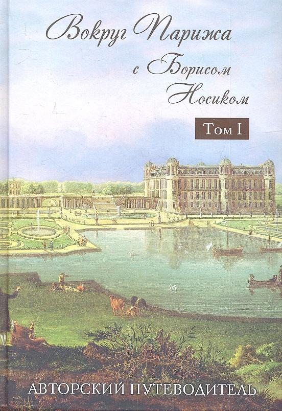 Носик Б. Вокруг Парижа с Борисом Носиком. Том I. Север - Восток ISBN: 9785699525751