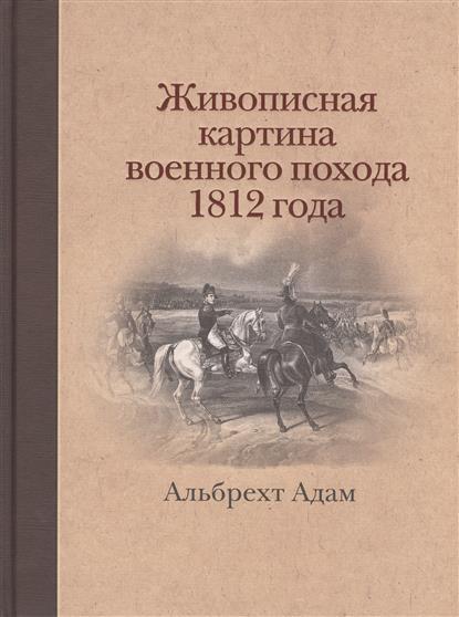 Живописная картина военного похода от Вилленберга в Пруссии до Москвы, совершенного в 1812 году, исполненная прямо на месте и литографированная Альбрехтом Адамом