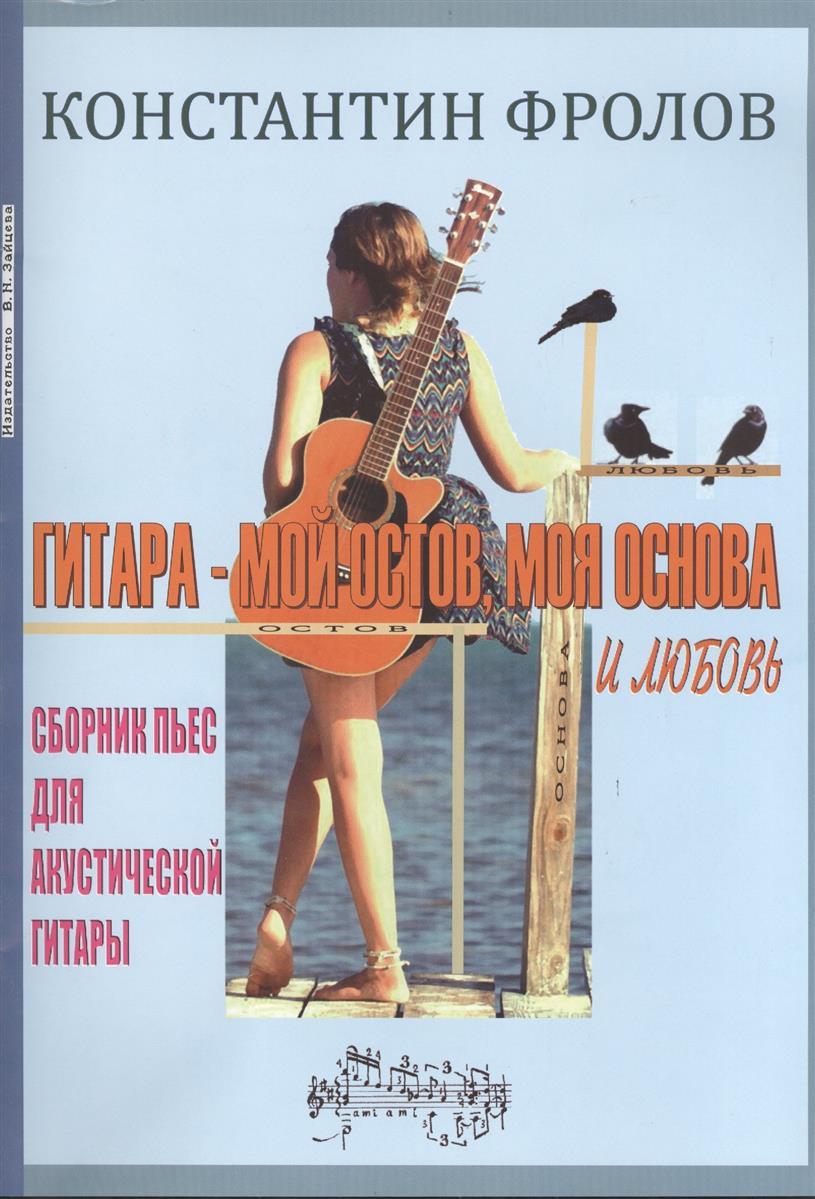Фролов К. Гитара - мой остов, моя основа и любовь. Сборник пьес для акустической гитары