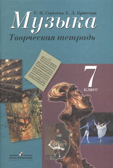 Сергеева Г., Критская Е. Музыка. Творческая тетрадь. 7 класс. Пособие для учащихся общеобразовательных учреждений