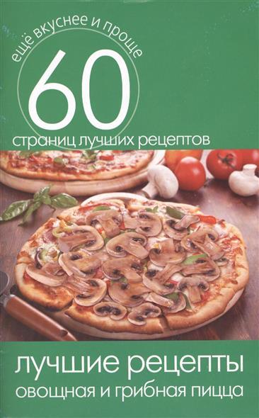 Лучшие рецепты. Овощная и грибная пицца. 60 страниц лучших рецептов