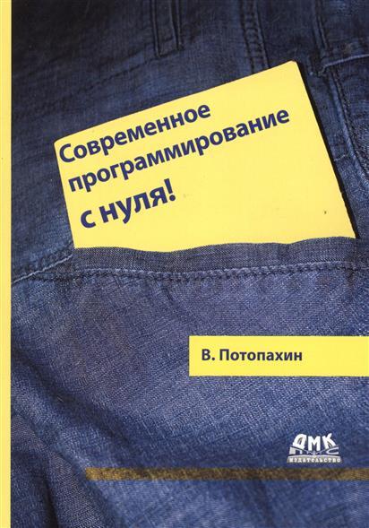 Потопахин В. Современное программирование с нуля! ISBN: 9785970604052 печников в интернет с нуля isbn 9785936731310