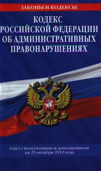 Кодекс Российской Федерации об административных правонарушениях. Текст с изменениями и дополнениями на 25 октября 2012 года