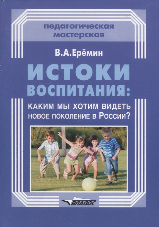Еремин В. Истоки воспитания: каким мы хотим видеть в России?