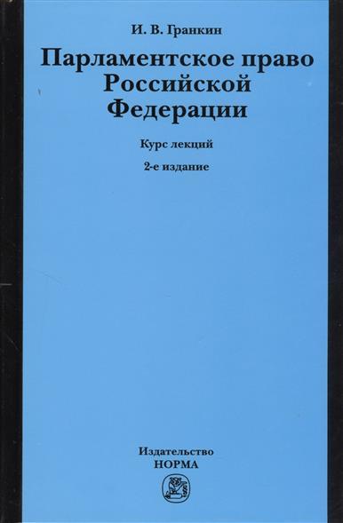Парламентское право Российской Федерации. Курс лекций. 2-е издание, переработанное и дополненное