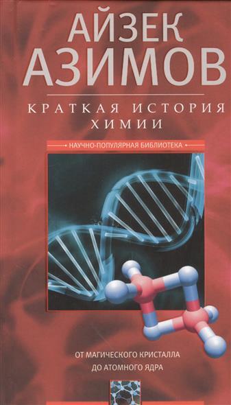 Азимов А. Краткая история химии. От магического красталла до атомного ядра ISBN: 9785227057082 краткая история биологии от алхимии до генетики