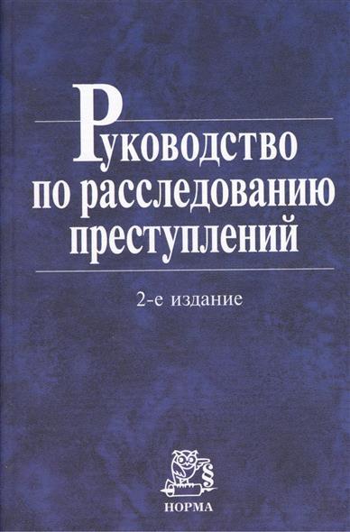 Руководство по расследованию преступлений. 2-е издание, пересмотренное и дополненное