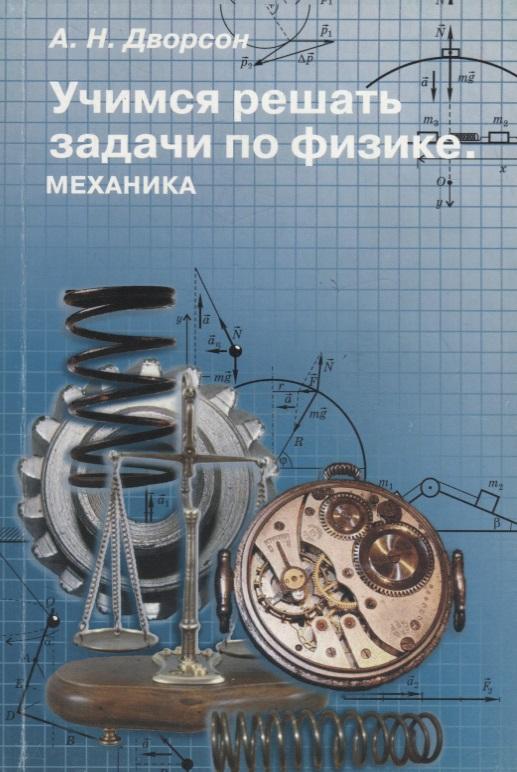 Дворсон А. Учимся решать задачи по физике. Механика. Учебное пособие для старшеклассников и абитуриентов