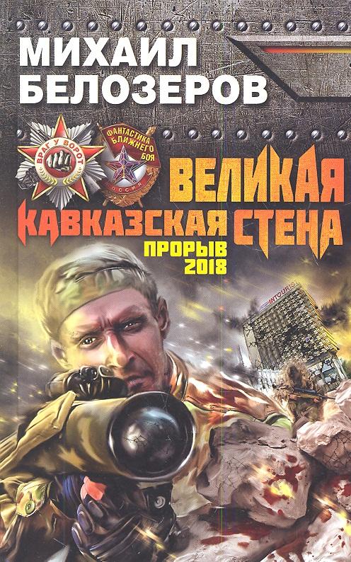 Белозеров М. Великая Кавказская Стена. Прорыв 2018
