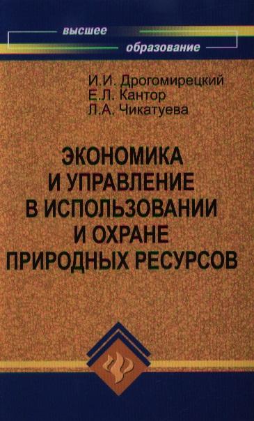 Дрогомирецкий И., Кантор Е., Чикатуева Л. Экономика и управление в использовании и охране природных ресурсов кантор в е маховикова г а менеджмент