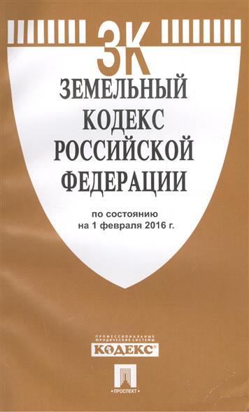 Земельный кодекс Российской Федерации по состоянию на 1 февраля 2016 года