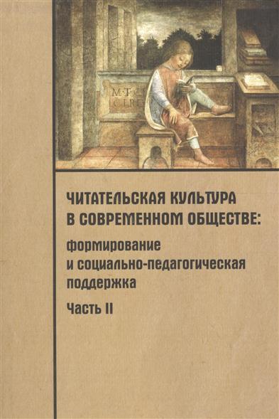 Читательская культура в современном обществе. Формирование и социально-педагогическая поддержка. В 2-х частях. Часть 2