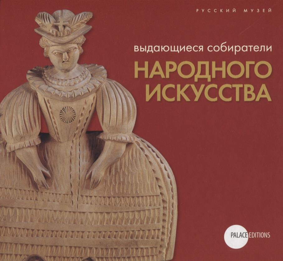 Сорокина М., Пудов Г., Крестовская Н. и др. (сост.) Выдающиеся собиратели народного искусства