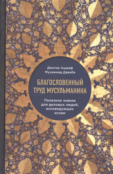 Книга Благословенный труд мусульманина. Полезное знание для деловых людей, исповедующих ислам. Даваба А.