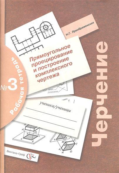 Черчение. Прямоугольное проецирование и построение комплексного чертежа. Рабочая тетрадь № 3. Издание второе, переработанное и дополненное