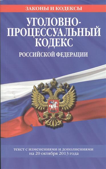 Уголовно-процессуальный кодекс Российской Федерации. Текст с изменениями и дополнениями на 20 октября 2013 года