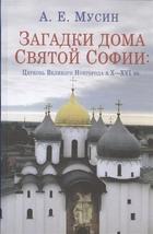 Загадки дома Святой Софии. Церковь Великого Новгорода в X-XVI вв.