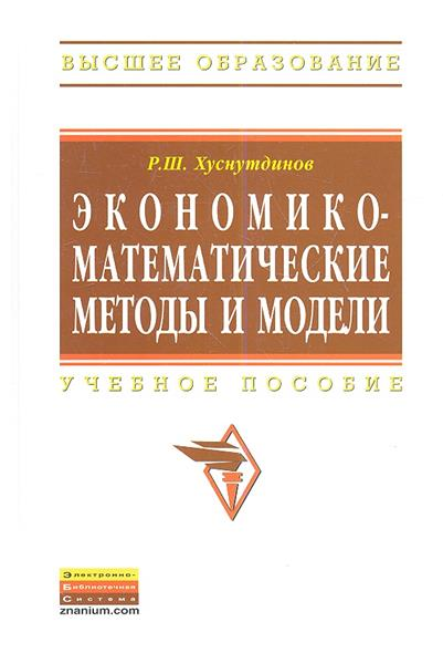 Хуснутдинов Р. Экономико-математические методы и модели. Учебное пособие математические модели прикладной механики учебное пособие