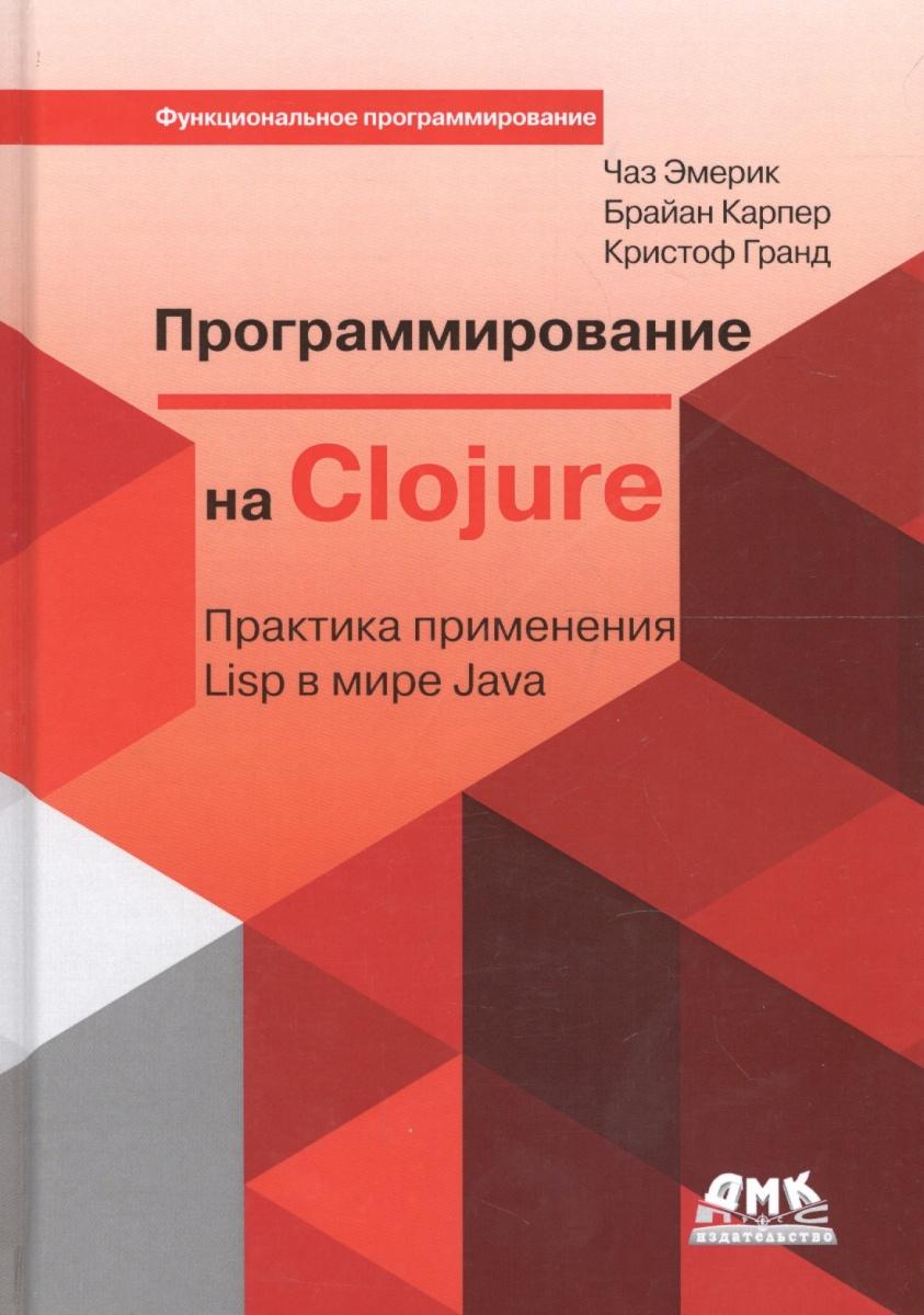 Фото - Эмерик Ч., Карпер Б., Гранд К. Программирование в Clojure. Практика применения Lisp в мире Java сьерра к бейтс б изучаем java