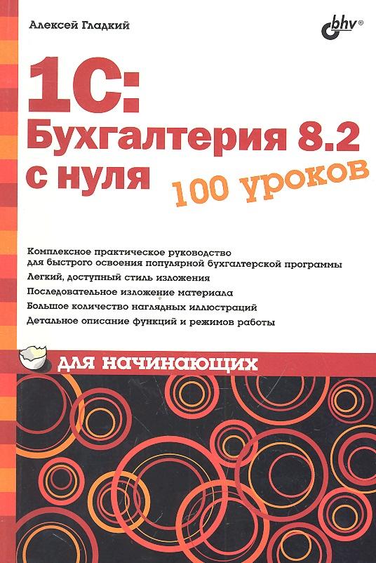 Гладкий А. 1C: Бухгалтерия 8.2 с нуля. 100 уроков для начинающих ISBN: 9785977508377 алексей гладкий 1с бухгалтерия для начинающих isbn 978 5 496 00087 1