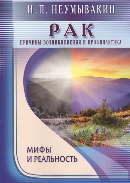 Неумывакин И. Рак. Причины возникновения и профилактика. Мифы и реальность ISBN: 9785423603106