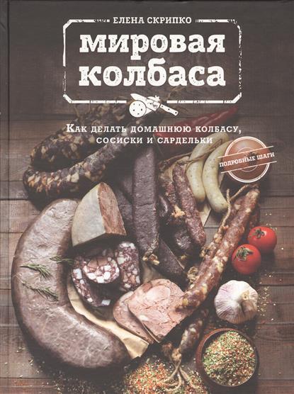 Скрипко Е. Мировая колбаса. Как делать домашнюю колбасу, сосиски и сардельки