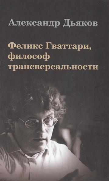 Дьяков А. Феликс Гваттари, философ трансверсальности виктор елисеевич дьяков рождение чувств
